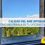 Calidad del aire interior: cómo mejorarla en tu oficina o vivienda